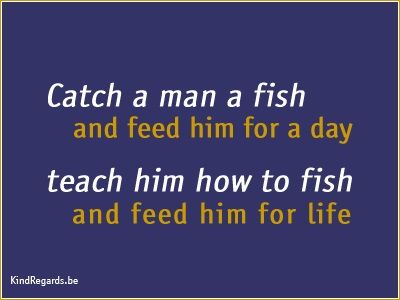 Catch a man a fish and feed him for a day. Teach him how to fish and feed him for life.