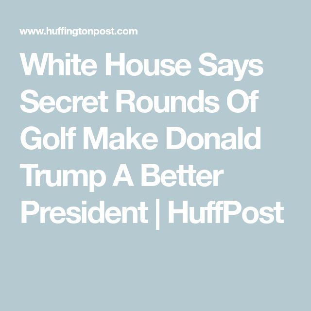 White House Says Secret Rounds Of Golf Make Donald Trump A Better President   HuffPost