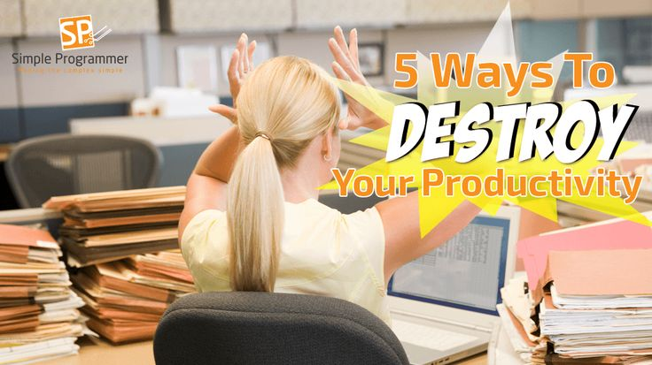 5 Ways to Destroy Your Productivity - Simple Programmer