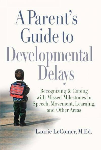 A Parent's Guide to Developmental Delays: Recognizing And Coping With Missed Milestones in Speech, Movement, Lear...