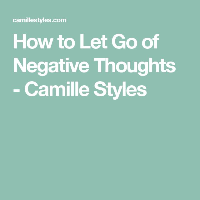 How to Let Go of Negative Thoughts - Camille Styles