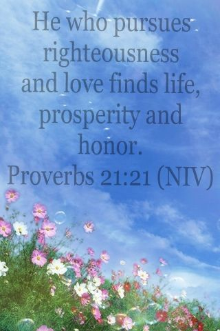 He who pursues righteousness and love find life, prosperity and honor. Proverbs 21:21   Faith   Pinterest   Proverbs, Faith and Bible