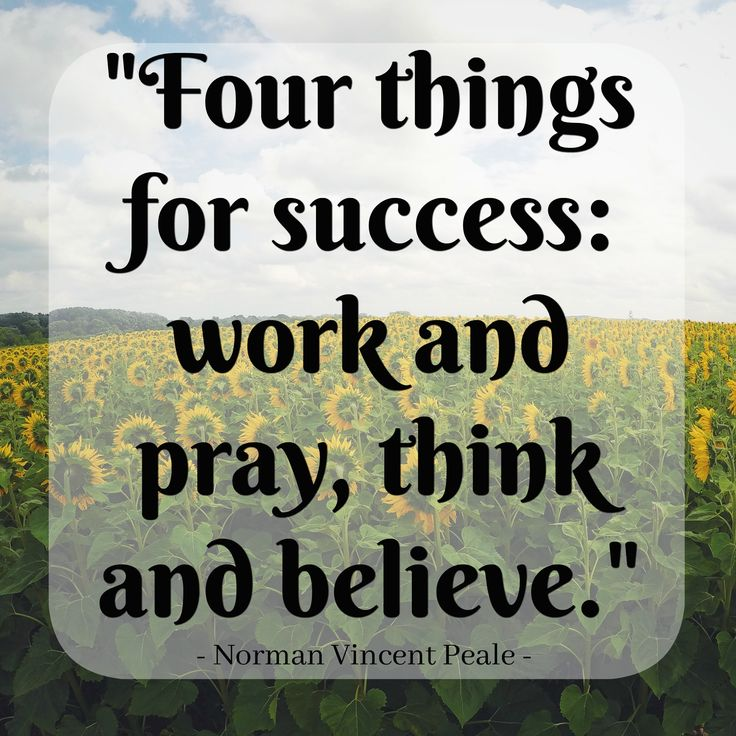 """""""Four things for success: work and pray, think and believe."""" ~ Norman Vincent Peale"""