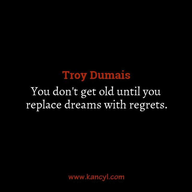 """""""You don't get old until you replace dreams with regrets."""", Troy Dumais"""