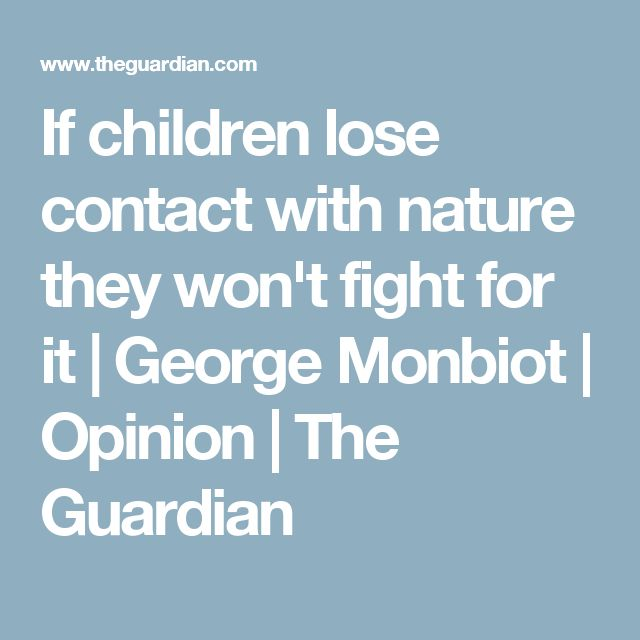 If children lose contact with nature they won't fight for it | George Monbiot | Opinion | The Guardian
