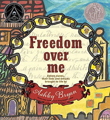 Freedom Over Me: Eleven Slaves, Their Lives and Dreams Brought to Life by Ashley Bryan (Coretta Scott King Illustrator Honor Books) Hardcover – September 13, 2016 by Ashley Bryan (Author, Illustrator)  / 2017 Newbery Honor / #newbery