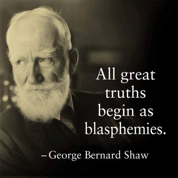 All great truths begin as blasphemies