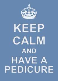 Keep Calm have a Pedicure.... lol I so agree!