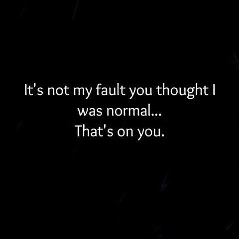 It's not my fault you thought I was normal.  That one's on you. *giggle* some other chick is smiling out there too right now