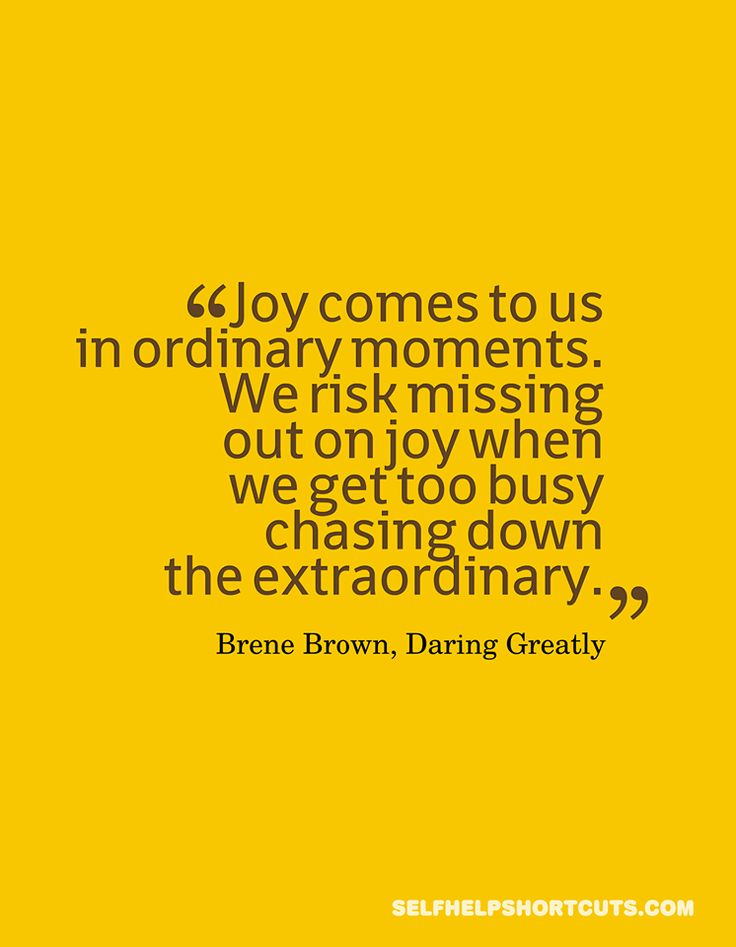 Joy comes to us in ordinary moments. We risk missing out on joy when we get too busy chasing down the extraordinary.  - Brene Brown, Daring Greatly.  Thank god for Brene Brown!