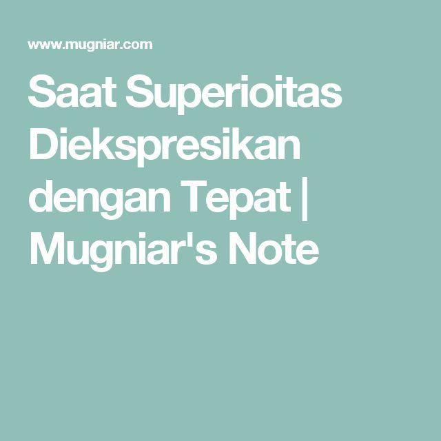 Saat Superioitas Diekspresikan dengan Tepat   Mugniar's Note