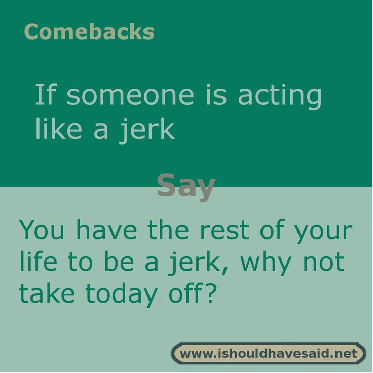 Use this comeback if someone is being a jerk. Check out our top ten comeback lists www.ishouldhavesaid.net