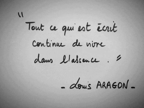 Tout ce qui est écrit continue de vivre dans l'absence... Louis Aragon