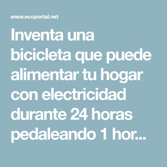 Inventa una bicicleta que puede alimentar tu hogar con electricidad durante 24 horas pedaleando 1 hora - EcoPortal.net