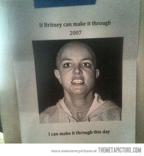"""Best Motivational Poster- """"If Britney can make it through 2007, I can make it through the day"""""""