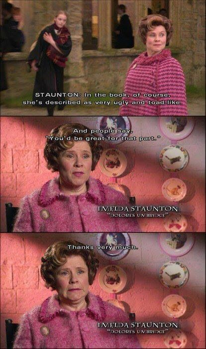 Umbridge. But in my opinion, the actress seems to be pretty nice in the interviews