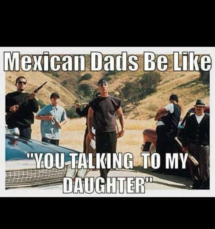 Mexicans HAHAHAHA AND BROTHERS AND COUSINS AND UNCLES AND GRANDPAS AND HOMIES! Shit even myself!  MY POOR BABY GIRL! I already warned her lol