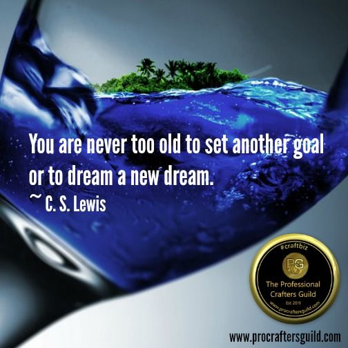 You are never to old to set another goal or to dream a new dream. ~ C.S Lewis