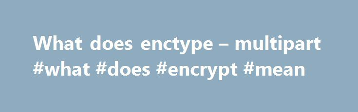 What does enctype – multipart #what #does #encrypt #mean http://trinidad-and-tobago.nef2.com/what-does-enctype-multipart-what-does-encrypt-mean/  # When you make a POST request, you have to encode the data that forms the body of the request in some way. HTML forms provide three methods of encoding. application/x-www-form-urlencoded (the default) multipart/form-data text/plain Work was being done on adding application/json. but that has been abandoned. The specifics of the formats don't…