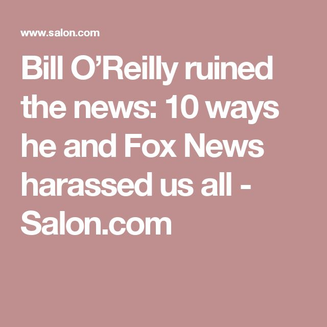 Bill O'Reilly ruined the news: 10 ways he and Fox News harassed us all - Salon.com