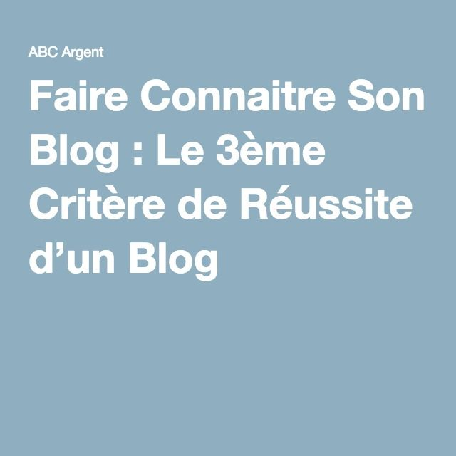 Faire Connaitre Son Blog : Le 3ème Critère de Réussite d'un Blog