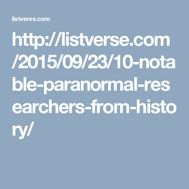 http://listverse.com/2015/09/23/10-notable-paranormal-researchers-from-history/