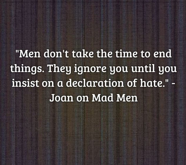 """"""" Men don't take the time to end things. They ignore you until you insist on a declaration of hate."""" Joan from Mad Men"""