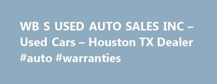 WB S USED AUTO SALES INC – Used Cars – Houston TX Dealer #auto #warranties http://auto-car.nef2.com/wb-s-used-auto-sales-inc-used-cars-houston-tx-dealer-auto-warranties/  #used auto # WB'S USED AUTO SALES INC – Houston TX, 77028 The WB'S USED AUTO SALES INC in Houston – Used Cars, Used Pickup Trucks Lot in Bellaire Channelview Area The WB'S USED AUTO SALES INC, a leading Used Cars, Used Pickup Trucks lot in Houston, has been serving drivers from Bellaire and Channelview for years. Houston…