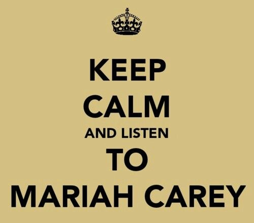 .KEEP CALM and listen to MARIAH CAREY, YES DO IT....... BUT DON'T KEEP CALM CAUSE IT AIN'T POSSIBLE WHEN YOU ARE LISTENING TO MARIAH CAREY