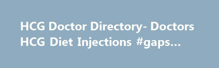 HCG Doctor Directory- Doctors HCG Diet Injections #gaps #diet http://diet.remmont.com/hcg-doctor-directory-doctors-hcg-diet-injections-gaps-diet/  About HCG Doctors Directory Have you been searching for an answer to your weight loss goals? Are you interested in learning more about doctors on the cutting ed ge of...