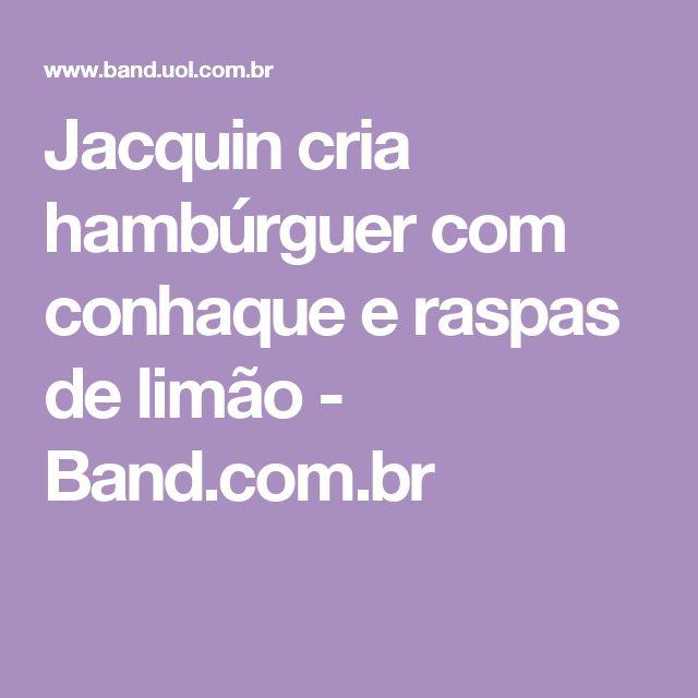 Jacquin cria hambúrguer com conhaque e raspas de limão - Band.com.br