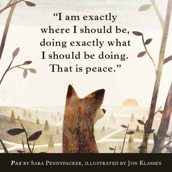 """""""I am exactly where I should be, doing exactly what I should be doing. That is peace."""" PAX by Sara Pennypacker & illustrated by Jon Klassen This book seems more exciting every time I see something new written about it. The mere fact that it was written by Sara Pennypacker would have been enough to get it on my to-read list, but now it's moving toward uncharted territory. Beautiful."""