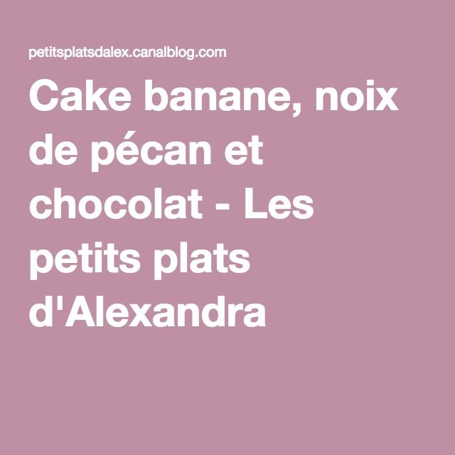 Cake banane, noix de pécan et chocolat - Les petits plats d'Alexandra