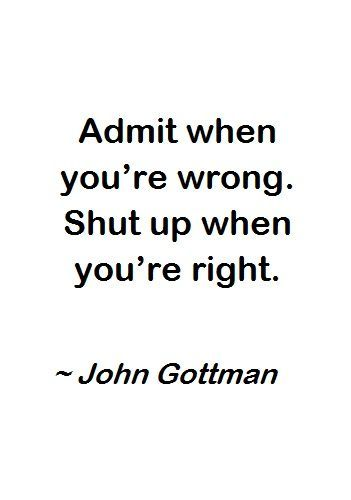 "Inspirational Quotes // ""Admit when you're wrong. Shut up when you're right."" - John Gottman"