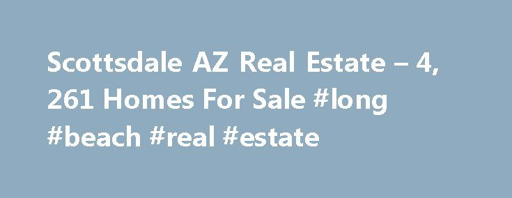 Scottsdale AZ Real Estate – 4, 261 Homes For Sale #long #beach #real #estate http://real-estate.nef2.com/scottsdale-az-real-estate-4-261-homes-for-sale-long-beach-real-estate/  #scottsdale az real estate # Scottsdale AZ Real Estate Why use Zillow? Zillow helps you find the newest Scottsdale real estate listings. By analyzing information on thousands of single family homes for sale in Scottsdale, Arizona and across the United States, we calculate home values (Zestimates) and the Zillow Home…