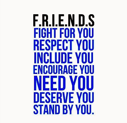 FRIENDS - FIGHT for you. RESPECT you. INCLUDE you. ENCOURAGE you. NEED you. DESERVE you. STAND by you.  #Friendship #friendshiplessons #friendshipadvice #friendshipquotes #quotesonfriendship #friendshipquotesandsayings #friends #fight #respect #encourage #need #deserve #shareinspirequotes #share #inspire #quotes