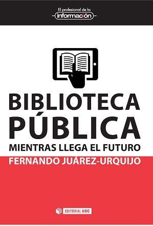 JUÁREZ URQUIJO, F. Biblioteca pública: mientras llega el futuro. Barcelona: Editorial UOC, 2015, 159 p.