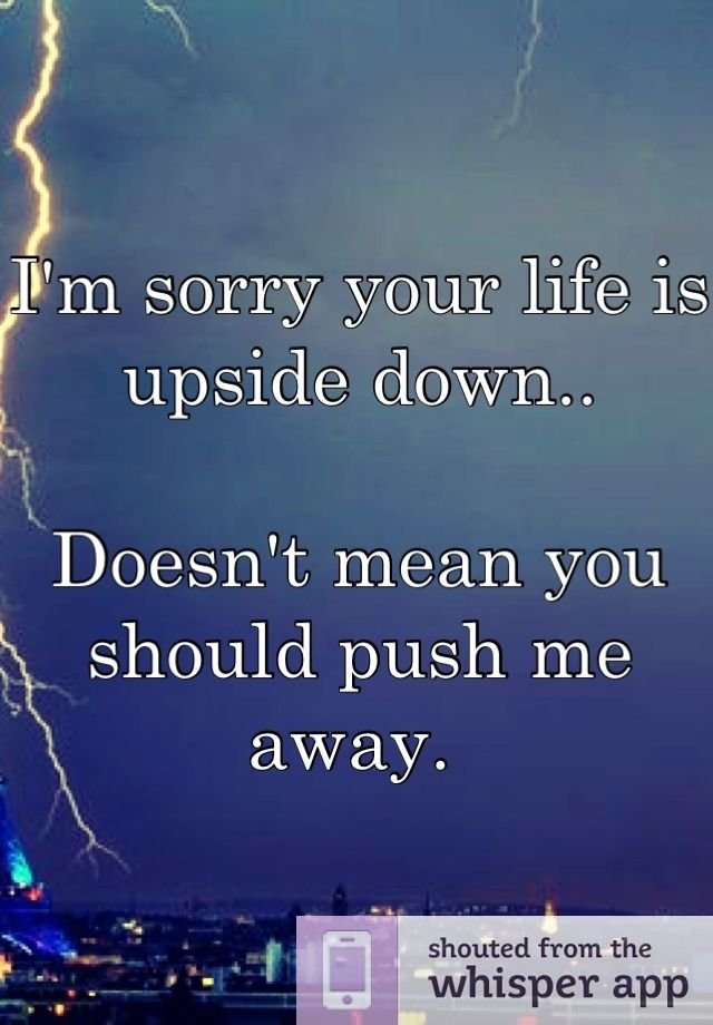 I'm sorry your life is upside down..  Doesn't mean you should push me away.
