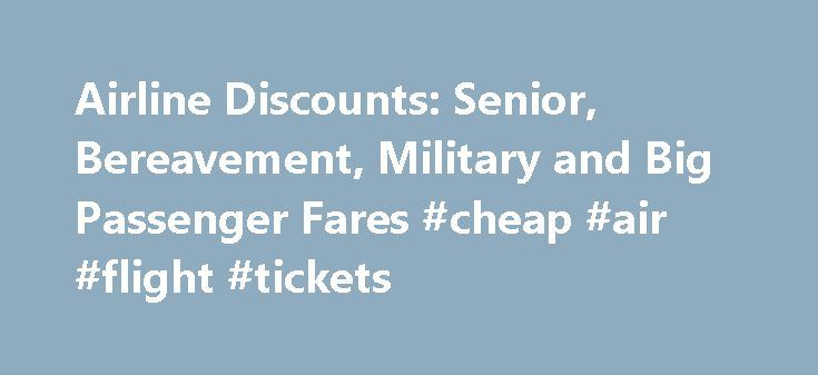 Airline Discounts: Senior, Bereavement, Military and Big Passenger Fares #cheap #air #flight #tickets http://tickets.remmont.com/airline-discounts-senior-bereavement-military-and-big-passenger-fares-cheap-air-flight-tickets/  Airline Discounts: Senior, Bereavement, Military and Big Passenger Fares Many airlines used to offer special discounts for certain passengers or for travelers in certain situations. Today? Not so much, but (...Read More)