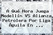 http://tecnoautos.com/wp-content/uploads/imagenes/tendencias/thumbs/a-que-hora-juega-medellin-vs-alianza-petrolera-por-liga-aguila-en.jpg Liga Aguila. A qué hora juega Medellín VS Alianza Petrolera por Liga Águila en ..., Enlaces, Imágenes, Videos y Tweets - http://tecnoautos.com/actualidad/liga-aguila-a-que-hora-juega-medellin-vs-alianza-petrolera-por-liga-aguila-en/