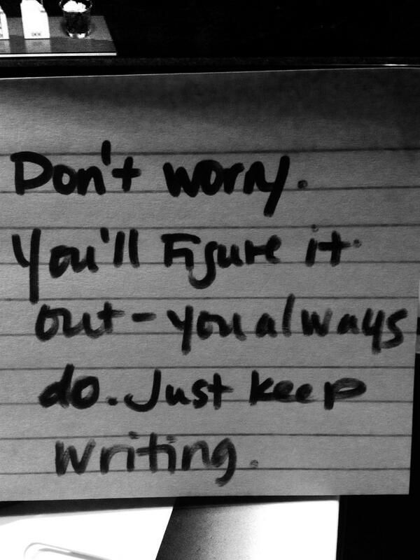 Don't worry. You'll figure it out - you always do. Just keep writing.