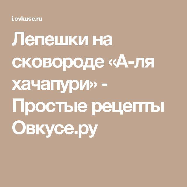 Лепешки на сковороде «А-ля хачапури» - Простые рецепты Овкусе.ру