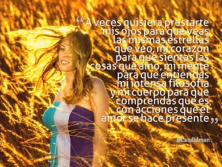 """""""A veces quisiera prestarte mis #Ojos para que veas las mismas #Estrellas que veo, mi #Corazon para que sientas las cosas que #Amo, mi #Mente para que entiendas mi intensa #Filosofia y mi cuerpo para que comprendas que es con acciones que el #Amor se hace presente"""". #Poema @candidman"""