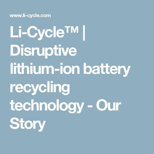 Li-Cycle™ | Disruptive lithium-ion battery recycling technology - Our Story