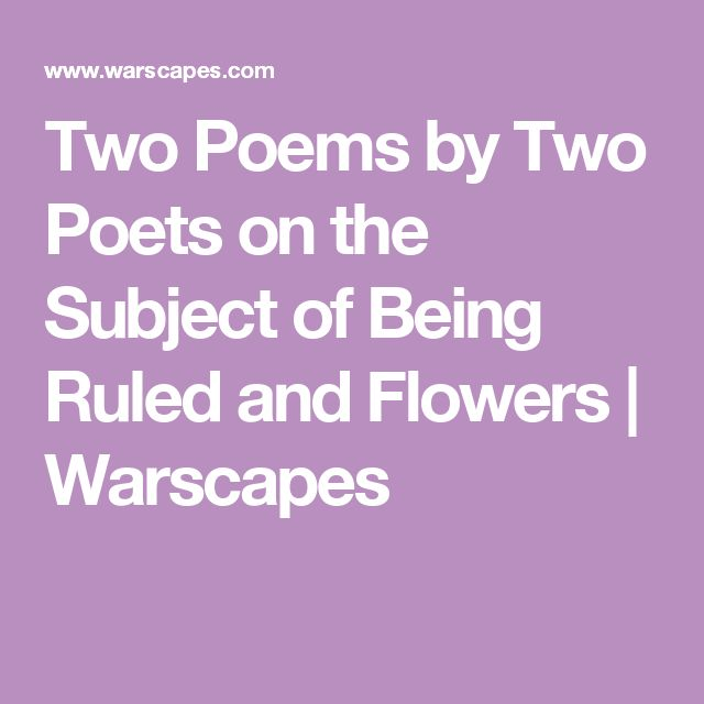 Two Poems by Two Poets on the Subject of Being Ruled and Flowers | Warscapes