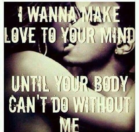 Love Making Quotes For Him Brilliant I Wanna Make Love To Your Mind Until Your Body Can't Do Without Me