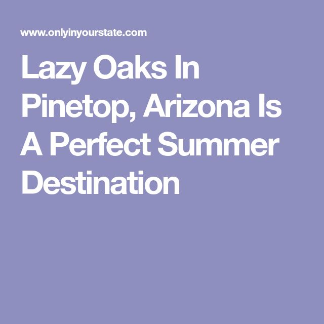Lazy Oaks In Pinetop, Arizona Is A Perfect Summer Destination
