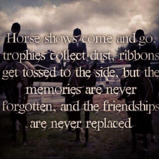 Horses, Horse shows, parents and the friends and moments that formed your life!