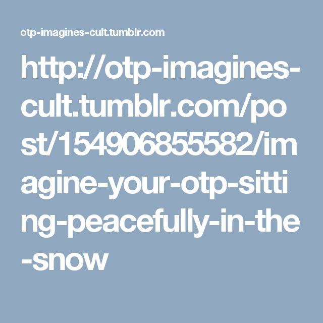 http://otp-imagines-cult.tumblr.com/post/154906855582/imagine-your-otp-sitting-peacefully-in-the-snow
