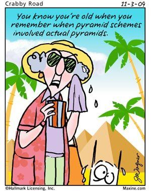 Maxine - You know you're old when you remember when pyramid schemes involved actual pyramids